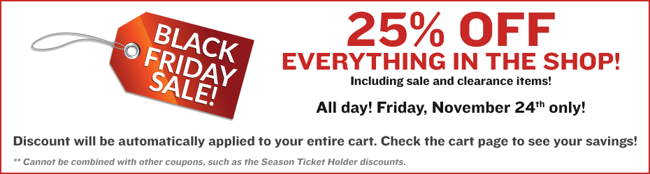 BLACK FRIDAY SALE! 25% OFF EVERYTHING IN THE SHOP! Including sale and clearance items! All day! Friday, November 24th only! Discount will be automatically applied to your entire cart. Check the cart page to see your savings! ** Cannot be combined with other coupons, such as the Season Ticket Holder discounts.